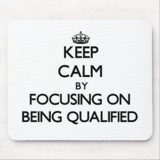 Keep Calm by focusing on Being Qualified Mousepads