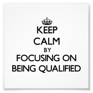 Keep Calm by focusing on Being Qualified Photo Print