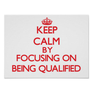 Keep Calm by focusing on Being Qualified Poster