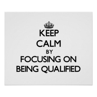 Keep Calm by focusing on Being Qualified Posters