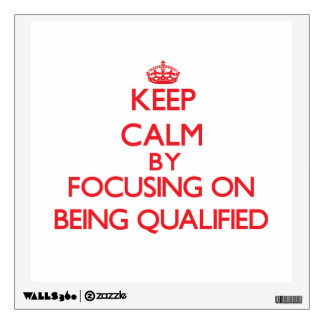 Keep Calm by focusing on Being Qualified Room Stickers