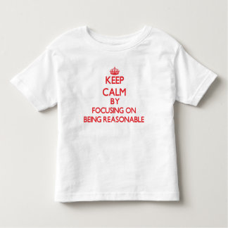 Keep Calm by focusing on Being Reasonable T Shirts