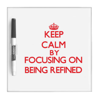 Keep Calm by focusing on Being Refined Dry Erase Boards