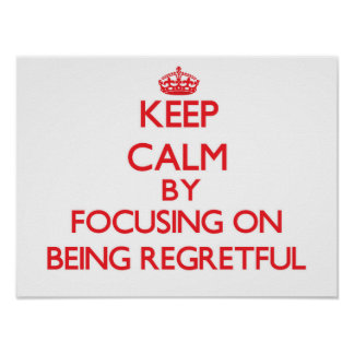 Keep Calm by focusing on Being Regretful Poster