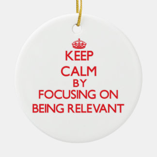 Keep Calm by focusing on Being Relevant Double-Sided Ceramic Round Christmas Ornament