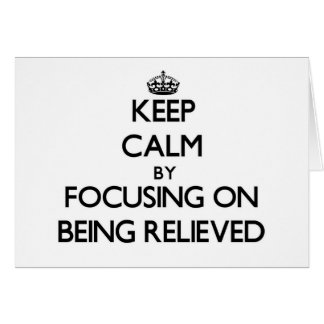 Keep Calm by focusing on Being Relieved Card