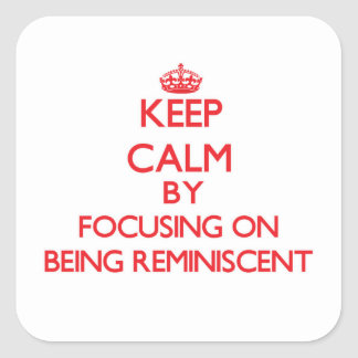 Keep Calm by focusing on Being Reminiscent Square Sticker