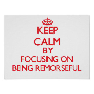 Keep Calm by focusing on Being Remorseful Poster
