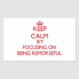 Keep Calm by focusing on Being Remorseful Rectangular Stickers