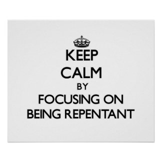 Keep Calm by focusing on Being Repentant Print