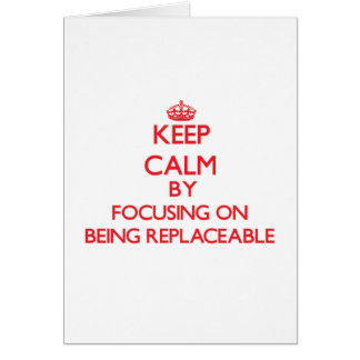 Keep Calm by focusing on Being Replaceable Greeting Card