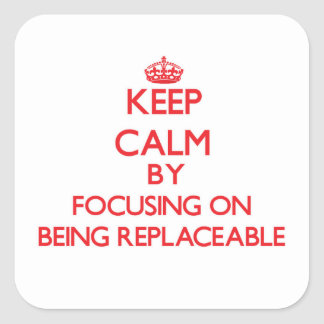 Keep Calm by focusing on Being Replaceable Square Sticker