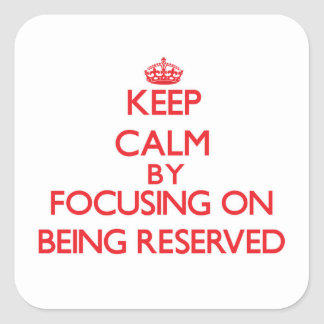 Keep Calm by focusing on Being Reserved Square Sticker