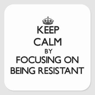 Keep Calm by focusing on Being Resistant Square Sticker