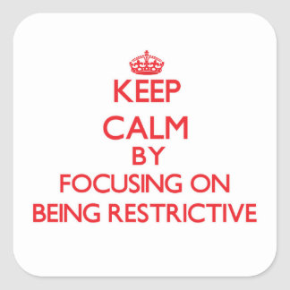 Keep Calm by focusing on Being Restrictive Square Sticker