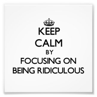 Keep Calm by focusing on Being Ridiculous Photo Art