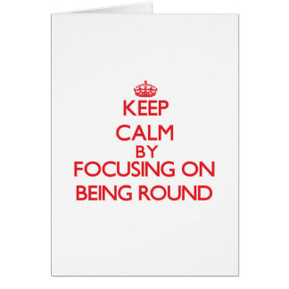 Keep Calm by focusing on Being Round Greeting Card
