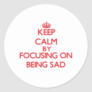 Keep Calm by focusing on Being Sad Stickers
