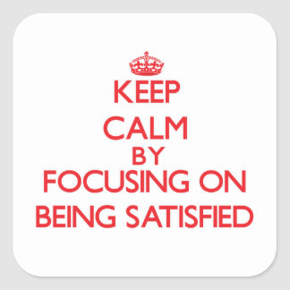 Keep Calm by focusing on Being Satisfied Square Sticker