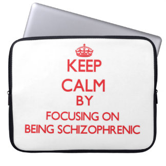 Keep Calm by focusing on Being Schizophrenic Computer Sleeves