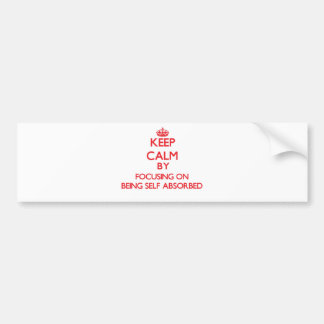 Keep Calm by focusing on Being Self Absorbed Car Bumper Sticker