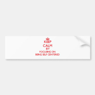 Keep Calm by focusing on Being Self-Centered Car Bumper Sticker