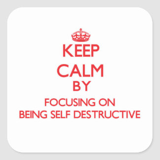 Keep Calm by focusing on Being Self-Destructive Square Sticker