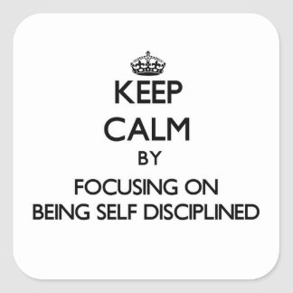 Keep Calm by focusing on Being Self-Disciplined Square Sticker