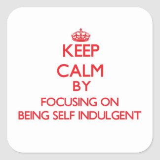 Keep Calm by focusing on Being Self-Indulgent Square Stickers