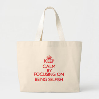 Keep Calm by focusing on Being Selfish Canvas Bags