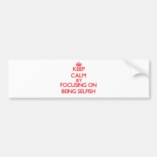 Keep Calm by focusing on Being Selfish Car Bumper Sticker