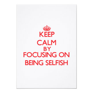 """Keep Calm by focusing on Being Selfish 5"""" X 7"""" Invitation Card"""