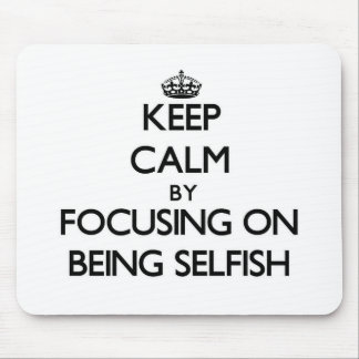 Keep Calm by focusing on Being Selfish Mouse Pad