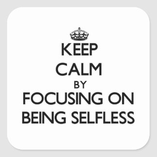 Keep Calm by focusing on Being Selfless Square Sticker