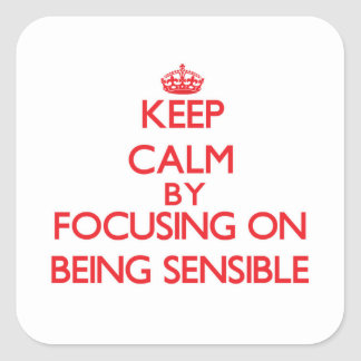 Keep Calm by focusing on Being Sensible Square Sticker