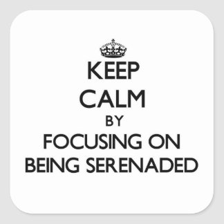 Keep Calm by focusing on Being Serenaded Square Sticker