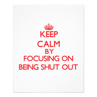 Keep Calm by focusing on Being Shut Out Custom Flyer