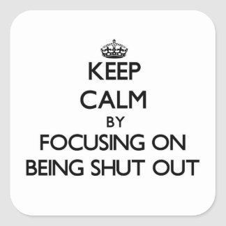 Keep Calm by focusing on Being Shut Out Square Sticker