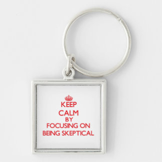 Keep Calm by focusing on Being Skeptical Key Chain