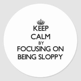 Keep Calm by focusing on Being Sloppy Sticker