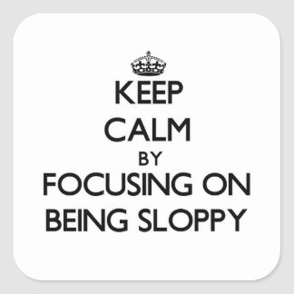 Keep Calm by focusing on Being Sloppy Square Sticker