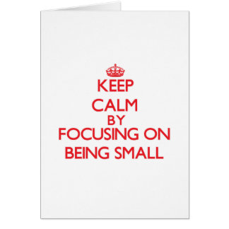 Keep Calm by focusing on Being Small Greeting Card