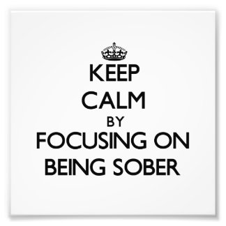 Keep Calm by focusing on Being Sober Art Photo