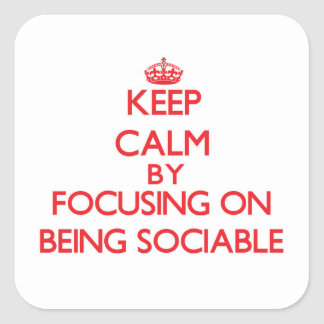 Keep Calm by focusing on Being Sociable Square Sticker