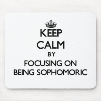 Keep Calm by focusing on Being Sophomoric Mouse Pad