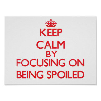 Keep Calm by focusing on Being Spoiled Poster