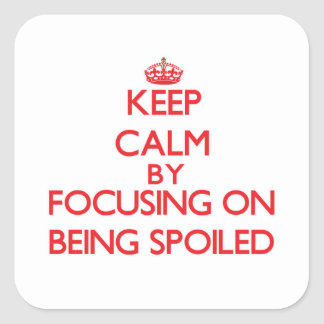 Keep Calm by focusing on Being Spoiled Square Sticker