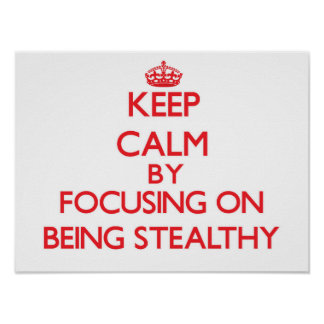 Keep Calm by focusing on Being Stealthy Poster