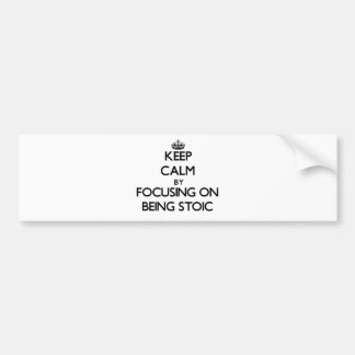 Keep Calm by focusing on Being Stoic Car Bumper Sticker