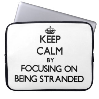 Keep Calm by focusing on Being Stranded Laptop Sleeve